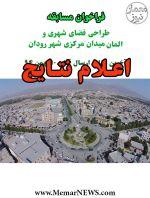 اعلام نتایج مسابقه طراحی فضای شهری و المان میدان مرکزی شهر رودان